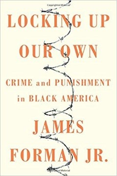 Locking Up Our Own: Crime and Punishment in Black America. By James Forman, Jr..